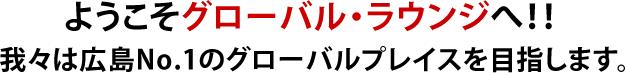 ようこそグローバル・ラウンジへ!我々は広島No.1のグローバルプレイスを目指します。